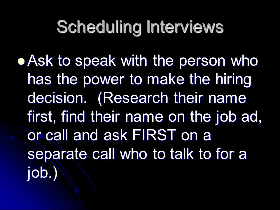 Scheduling Interviews Ask to speak with the person who has the power to make the hiring decision.