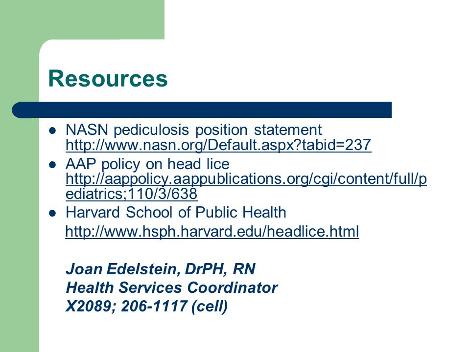 Resources NASN pediculosis position statement http://www.nasn.org/Default.aspx?tabid=237 http://www.nasn.org/Default.aspx?tabid=237 AAP policy on head
