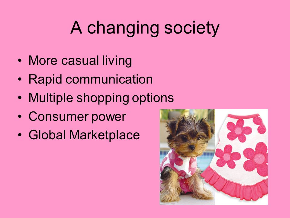 A changing society More casual living Rapid communication Multiple shopping options Consumer power Global Marketplace