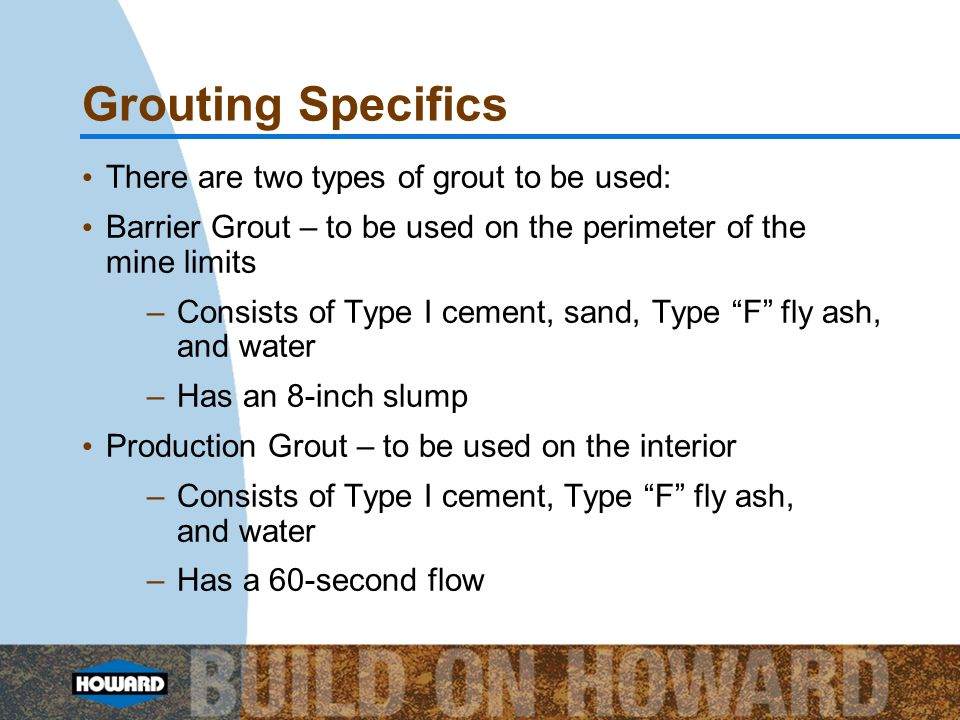 Grouting Specifics There are two types of grout to be used: Barrier Grout – to be used on the perimeter of the mine limits –Consists of Type I cement,