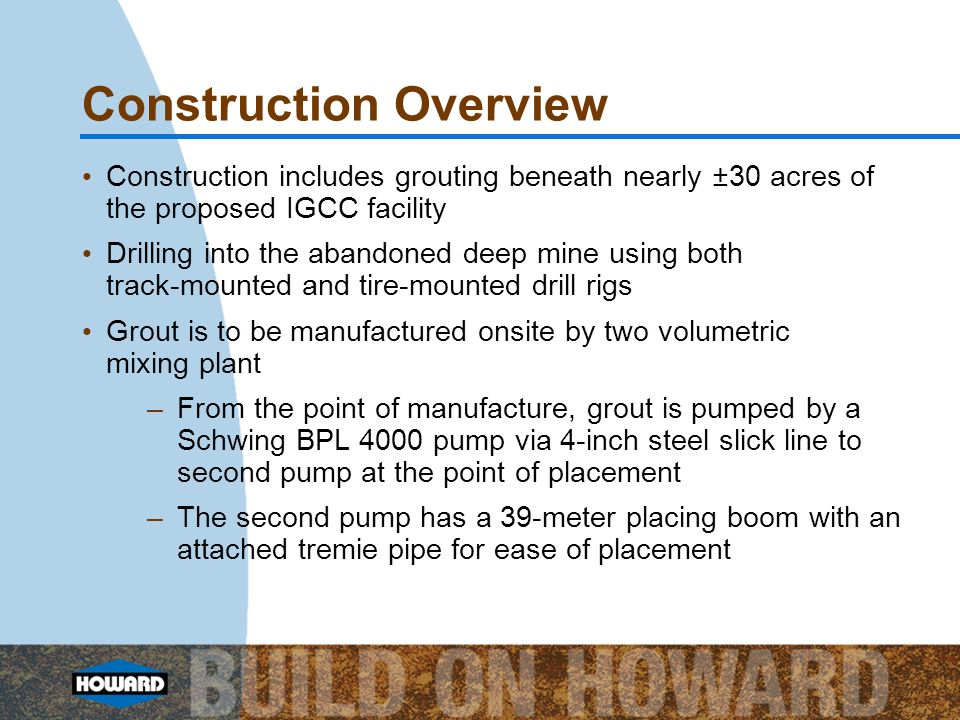 Construction Overview Construction includes grouting beneath nearly ±30 acres of the proposed IGCC facility Drilling into the abandoned deep mine using both track-mounted and tire-mounted drill rigs Grout is to be manufactured onsite by two volumetric mixing plant –From the point of manufacture, grout is pumped by a Schwing BPL 4000 pump via 4-inch steel slick line to second pump at the point of placement –The second pump has a 39-meter placing boom with an attached tremie pipe for ease of placement