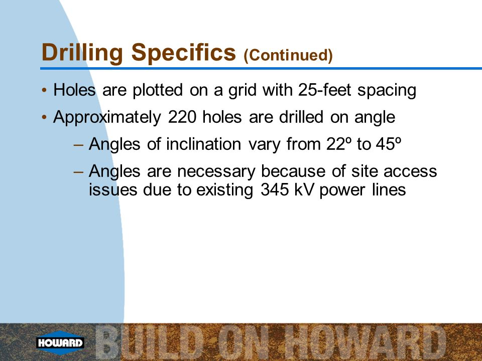 Drilling Specifics (Continued) Holes are plotted on a grid with 25-feet spacing Approximately 220 holes are drilled on angle –Angles of inclination va