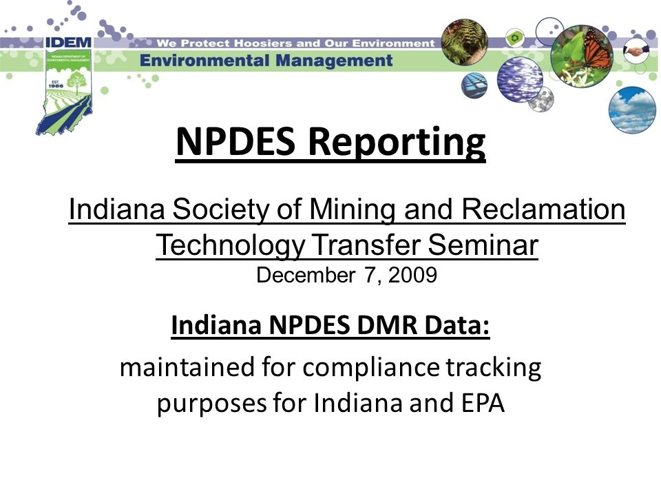 NPDES Reporting Indiana NPDES DMR Data: maintained for compliance tracking purposes for Indiana and EPA Indiana Society of Mining and Reclamation Tech