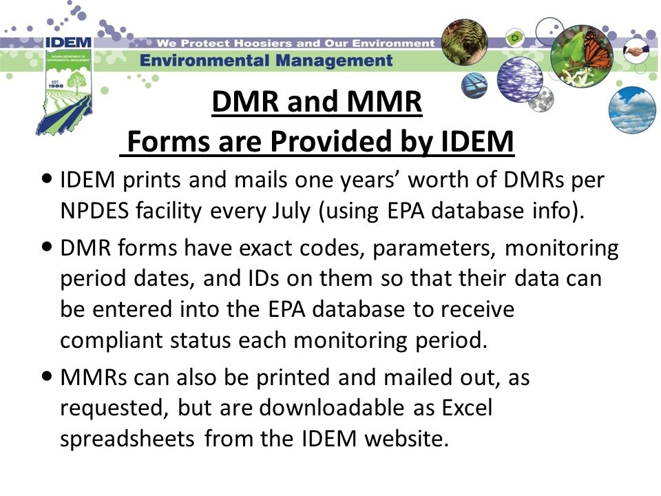 DMR and MMR Forms are Provided by IDEM IDEM prints and mails one years worth of DMRs per NPDES facility every July (using EPA database info). DMR form