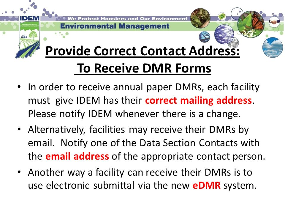 Provide Correct Contact Address: To Receive DMR Forms In order to receive annual paper DMRs, each facility must give IDEM has their correct mailing ad