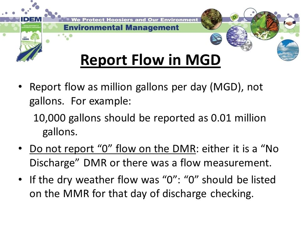 Report Flow in MGD Report flow as million gallons per day (MGD), not gallons. For example: 10,000 gallons should be reported as 0.01 million gallons.