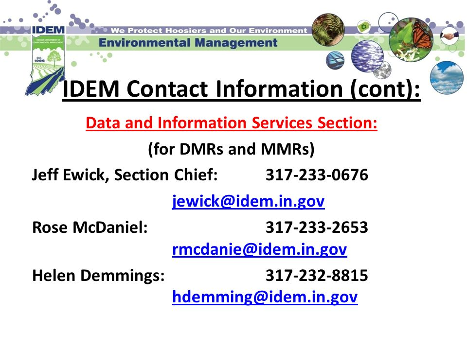 IDEM Contact Information (cont): Data and Information Services Section: (for DMRs and MMRs) Jeff Ewick, Section Chief: 317-233-0676 jewick@idem.in.gov