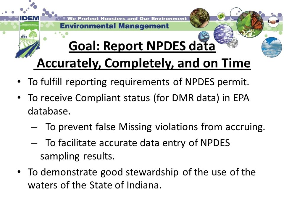 Goal: Report NPDES data Accurately, Completely, and on Time To fulfill reporting requirements of NPDES permit. To receive Compliant status (for DMR da