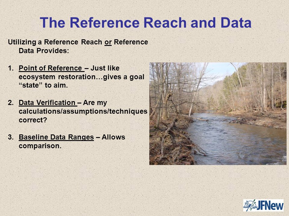 The Reference Reach and Data Utilizing a Reference Reach or Reference Data Provides: 1.Point of Reference – Just like ecosystem restoration…gives a go