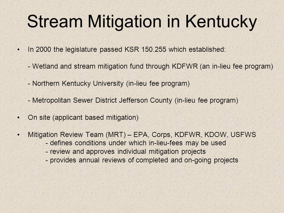 Stream Mitigation in Kentucky In 2000 the legislature passed KSR 150.255 which established: - Wetland and stream mitigation fund through KDFWR (an in-