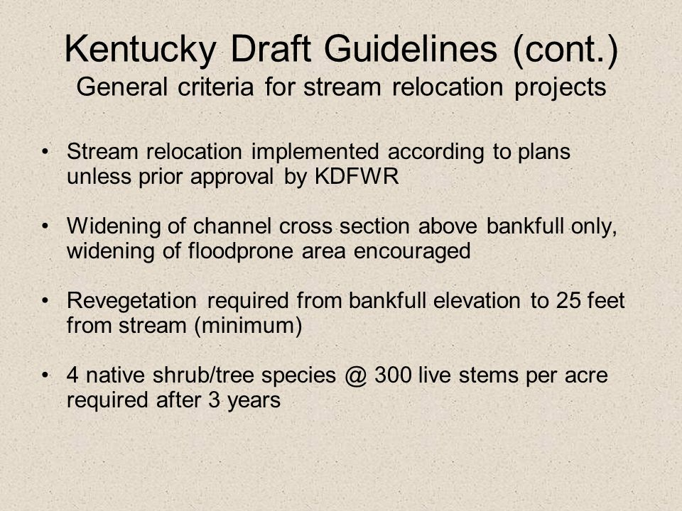 Kentucky Draft Guidelines (cont.) General criteria for stream relocation projects Stream relocation implemented according to plans unless prior approv