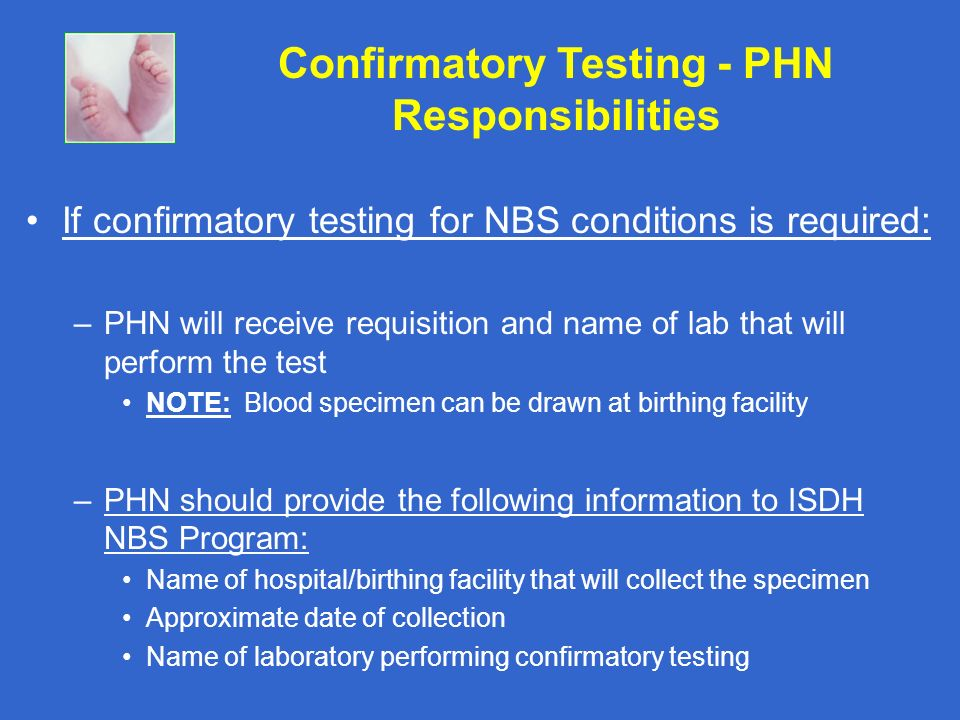If confirmatory testing for NBS conditions is required: –PHN will receive requisition and name of lab that will perform the test NOTE: Blood specimen