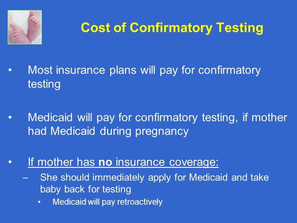 Most insurance plans will pay for confirmatory testing Medicaid will pay for confirmatory testing, if mother had Medicaid during pregnancy If mother h