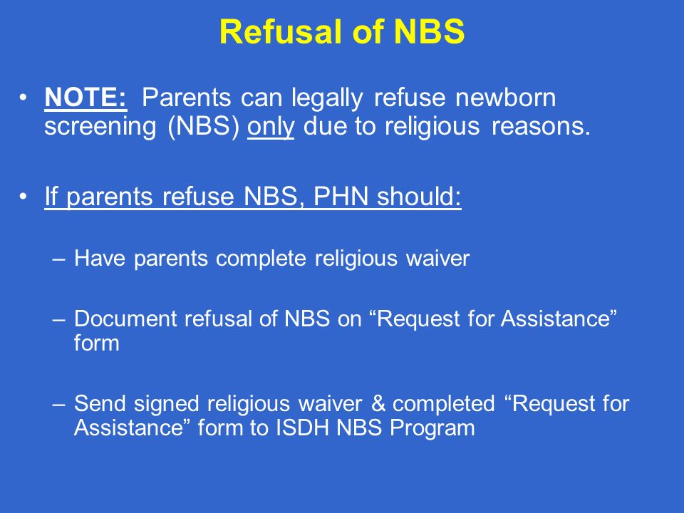 Refusal of NBS NOTE: Parents can legally refuse newborn screening (NBS) only due to religious reasons. If parents refuse NBS, PHN should: –Have parent