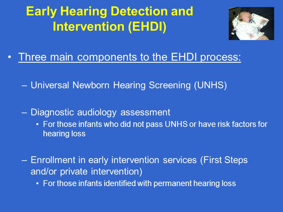 Early Hearing Detection and Intervention (EHDI) Three main components to the EHDI process: –Universal Newborn Hearing Screening (UNHS) –Diagnostic aud