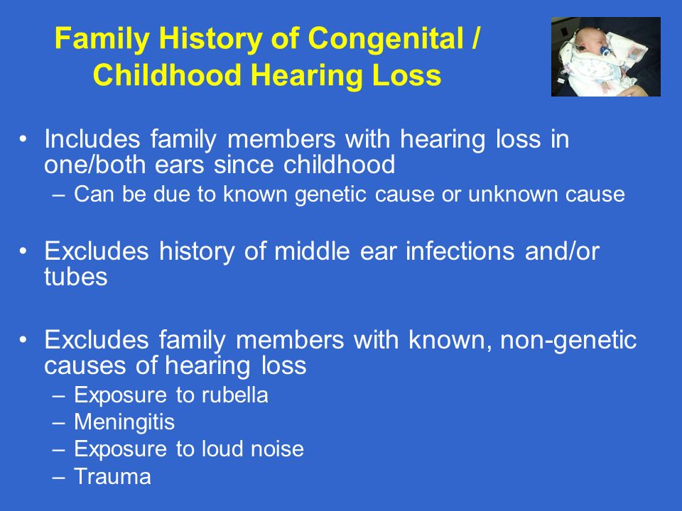 Family History of Congenital / Childhood Hearing Loss Includes family members with hearing loss in one/both ears since childhood –Can be due to known