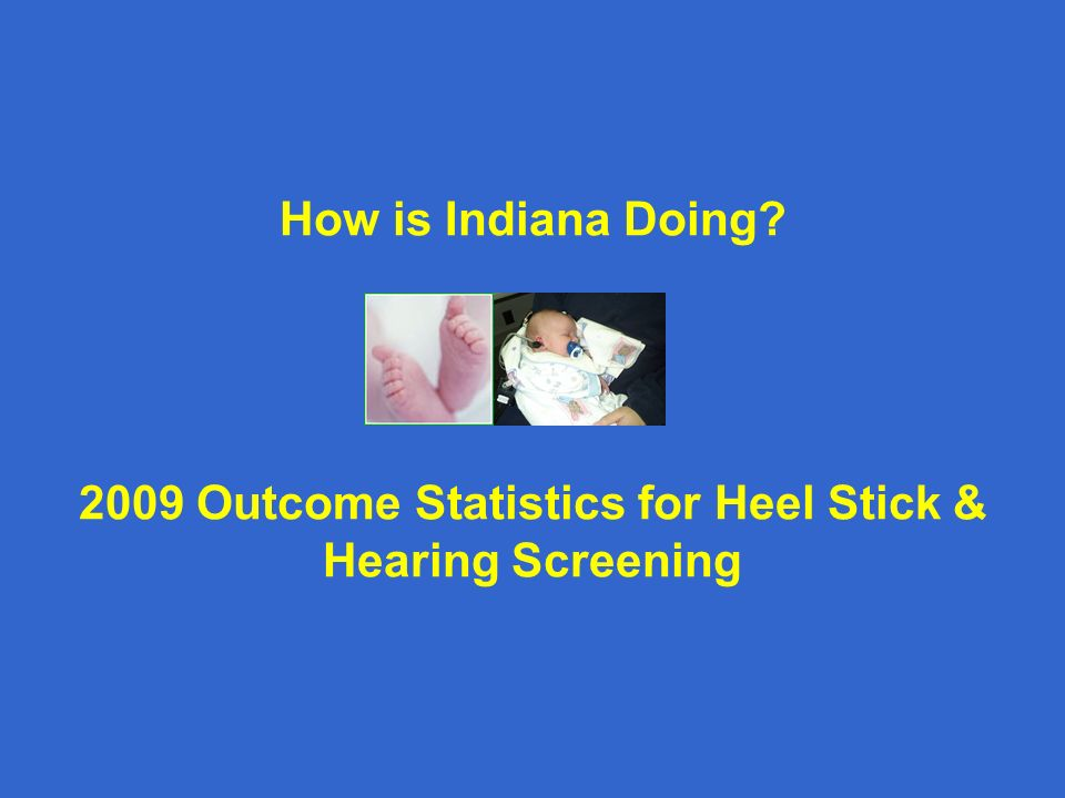 How is Indiana Doing? 2009 Outcome Statistics for Heel Stick & Hearing Screening