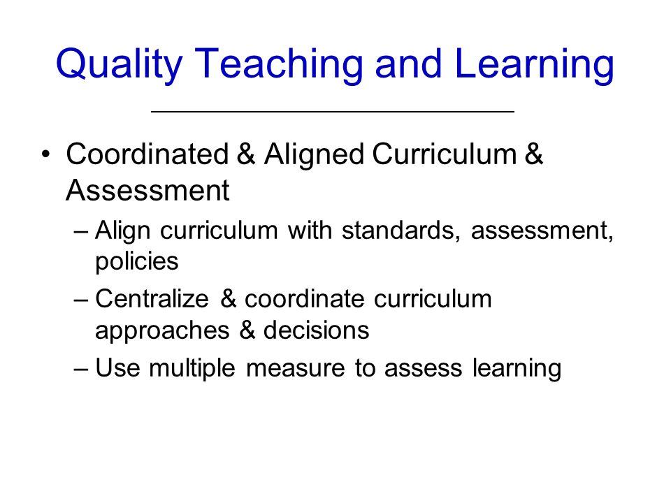 Quality Teaching and Learning Coordinated & Aligned Curriculum & Assessment –Align curriculum with standards, assessment, policies –Centralize & coordinate curriculum approaches & decisions –Use multiple measure to assess learning