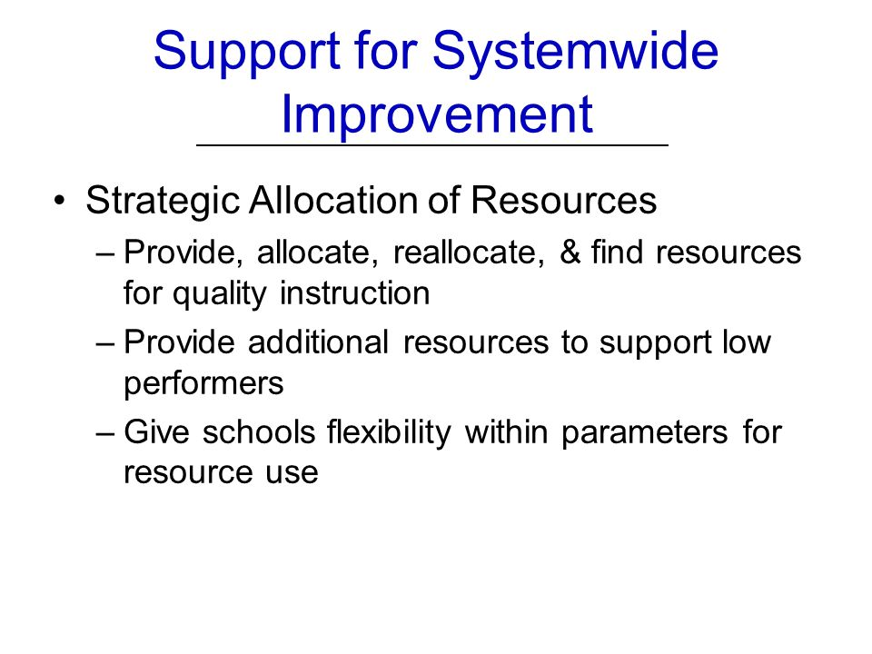 Support for Systemwide Improvement Strategic Allocation of Resources –Provide, allocate, reallocate, & find resources for quality instruction –Provide additional resources to support low performers –Give schools flexibility within parameters for resource use