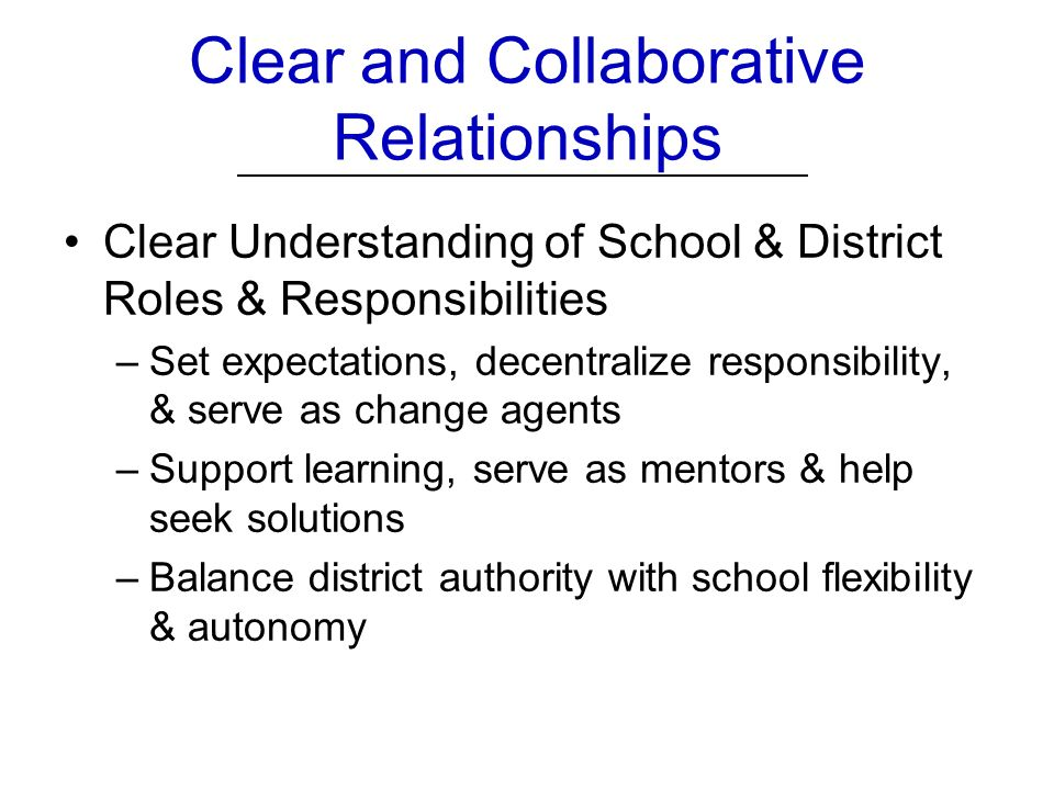 Clear and Collaborative Relationships Clear Understanding of School & District Roles & Responsibilities –Set expectations, decentralize responsibility, & serve as change agents –Support learning, serve as mentors & help seek solutions –Balance district authority with school flexibility & autonomy