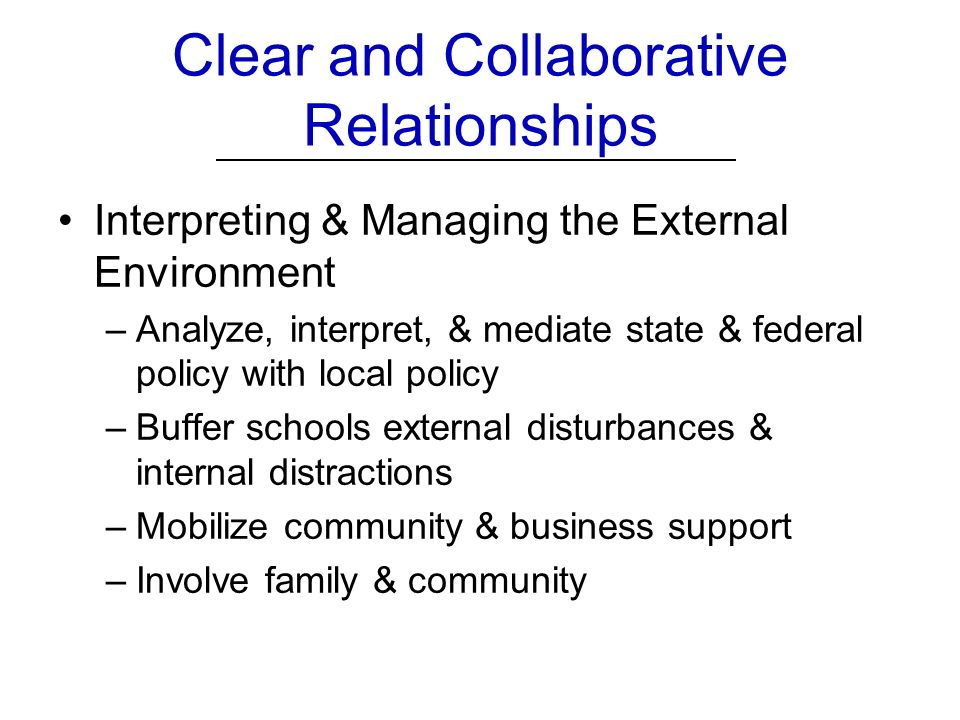 Clear and Collaborative Relationships Interpreting & Managing the External Environment –Analyze, interpret, & mediate state & federal policy with local policy –Buffer schools external disturbances & internal distractions –Mobilize community & business support –Involve family & community