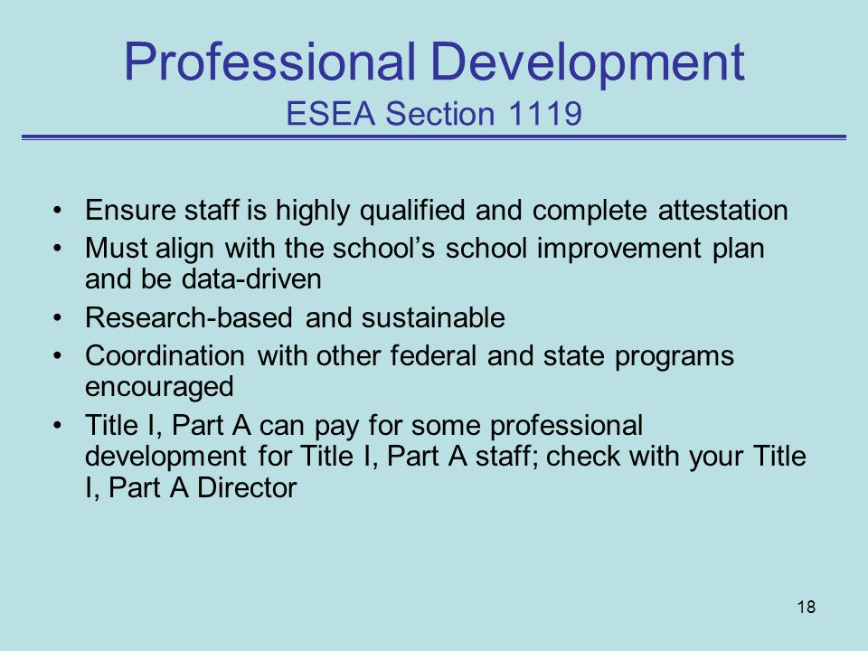 18 Professional Development ESEA Section 1119 Ensure staff is highly qualified and complete attestation Must align with the schools school improvement