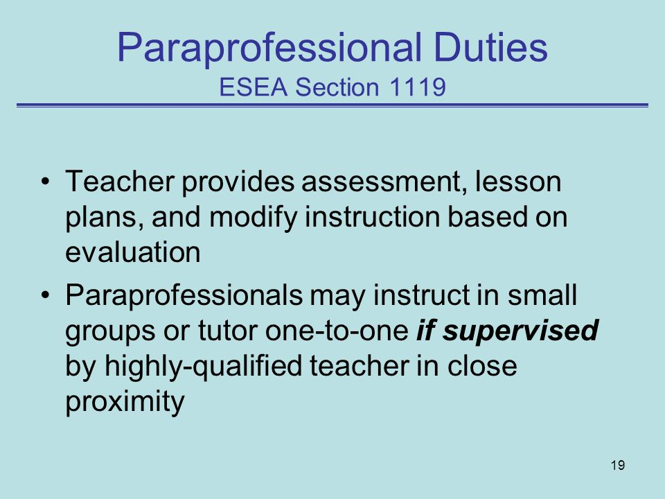 19 Paraprofessional Duties ESEA Section 1119 Teacher provides assessment, lesson plans, and modify instruction based on evaluation Paraprofessionals m