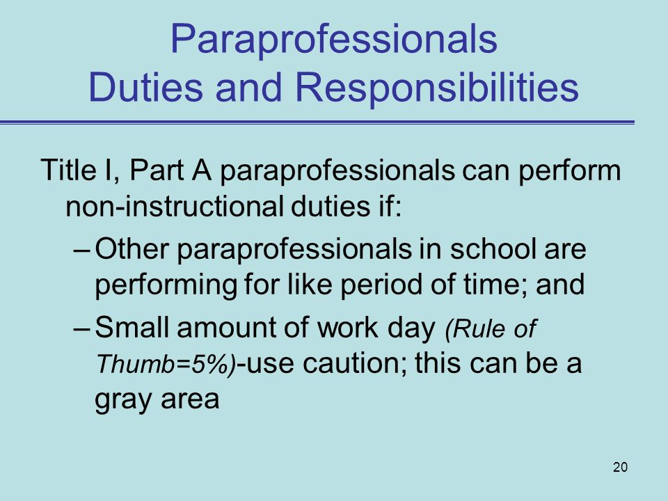 20 Paraprofessionals Duties and Responsibilities Title I, Part A paraprofessionals can perform non-instructional duties if: –Other paraprofessionals in school are performing for like period of time; and –Small amount of work day (Rule of Thumb=5%) -use caution; this can be a gray area