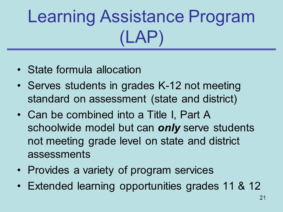 21 Learning Assistance Program (LAP) State formula allocation Serves students in grades K-12 not meeting standard on assessment (state and district) C