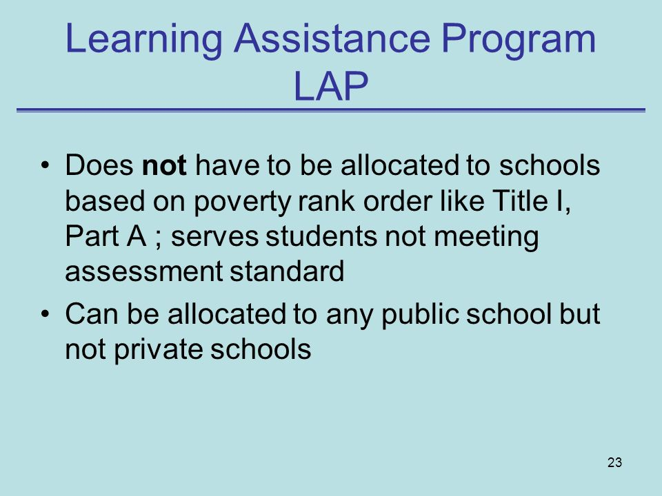 23 Learning Assistance Program LAP Does not have to be allocated to schools based on poverty rank order like Title I, Part A ; serves students not mee