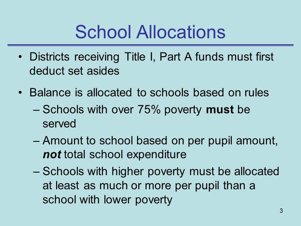 3 School Allocations Districts receiving Title I, Part A funds must first deduct set asides Balance is allocated to schools based on rules –Schools wi
