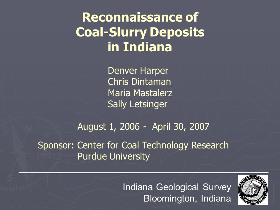 Reconnaissance of Coal-Slurry Deposits in Indiana Indiana Geological Survey Bloomington, Indiana August 1, 2006 - April 30, 2007 Denver Harper Chris D