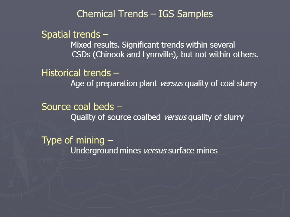 Chemical Trends – IGS Samples Historical trends – Age of preparation plant versus quality of coal slurry Source coal beds – Quality of source coalbed