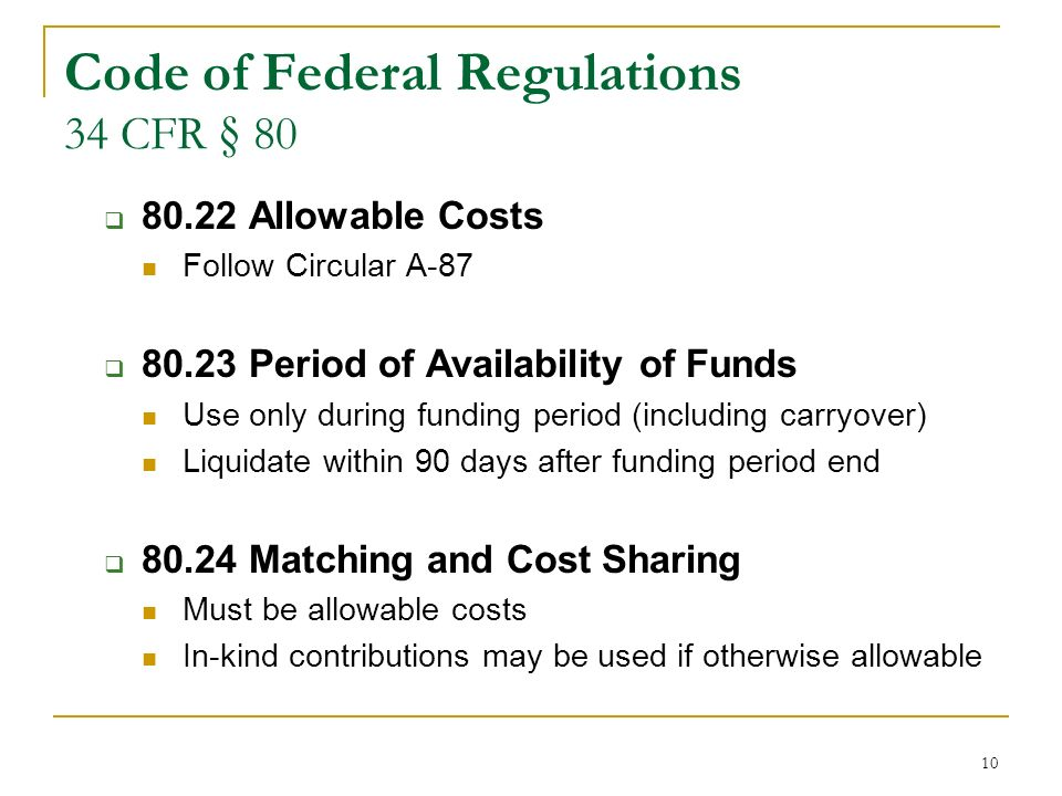 10 Code of Federal Regulations 34 CFR § 80 80.22 Allowable Costs Follow Circular A-87 80.23 Period of Availability of Funds Use only during funding period (including carryover) Liquidate within 90 days after funding period end 80.24 Matching and Cost Sharing Must be allowable costs In-kind contributions may be used if otherwise allowable