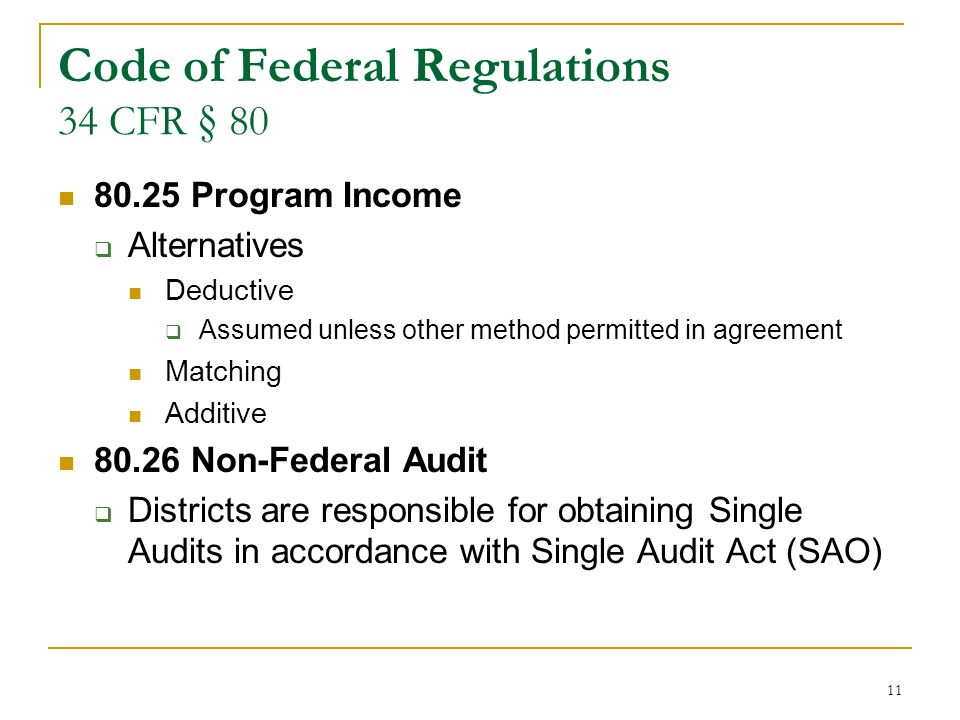 11 Code of Federal Regulations 34 CFR § 80 80.25 Program Income Alternatives Deductive Assumed unless other method permitted in agreement Matching Additive 80.26 Non-Federal Audit Districts are responsible for obtaining Single Audits in accordance with Single Audit Act (SAO)