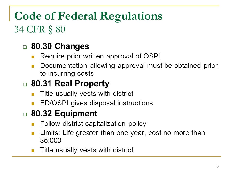 12 Code of Federal Regulations 34 CFR § 80 80.30 Changes Require prior written approval of OSPI Documentation allowing approval must be obtained prior to incurring costs 80.31 Real Property Title usually vests with district ED/OSPI gives disposal instructions 80.32 Equipment Follow district capitalization policy Limits: Life greater than one year, cost no more than $5,000 Title usually vests with district