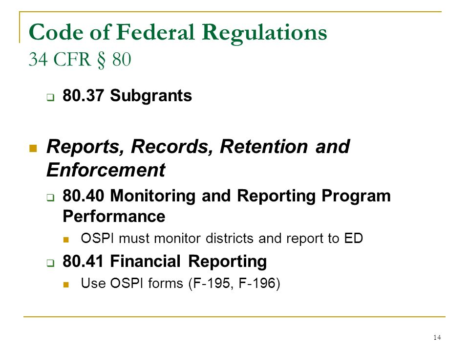 14 Code of Federal Regulations 34 CFR § 80 80.37 Subgrants Reports, Records, Retention and Enforcement 80.40 Monitoring and Reporting Program Performance OSPI must monitor districts and report to ED 80.41 Financial Reporting Use OSPI forms (F-195, F-196)