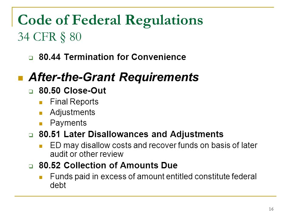 16 Code of Federal Regulations 34 CFR § 80 80.44 Termination for Convenience After-the-Grant Requirements 80.50 Close-Out Final Reports Adjustments Payments 80.51 Later Disallowances and Adjustments ED may disallow costs and recover funds on basis of later audit or other review 80.52 Collection of Amounts Due Funds paid in excess of amount entitled constitute federal debt