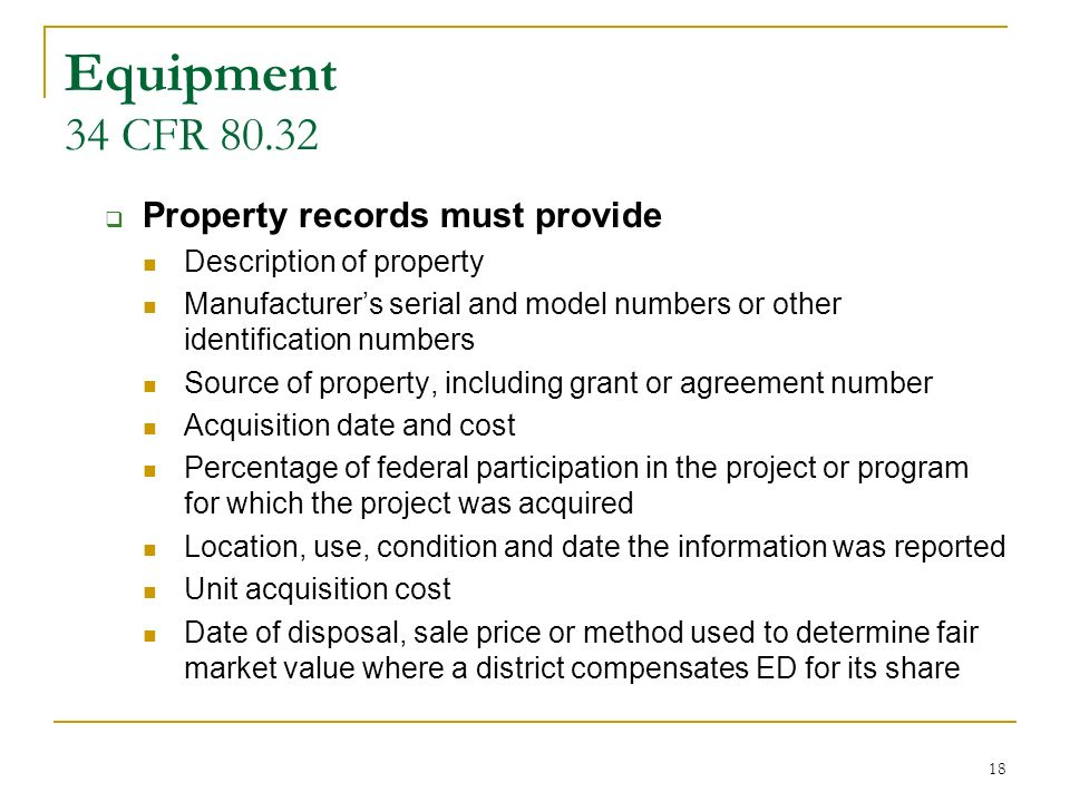 18 Equipment 34 CFR 80.32 Property records must provide Description of property Manufacturers serial and model numbers or other identification numbers