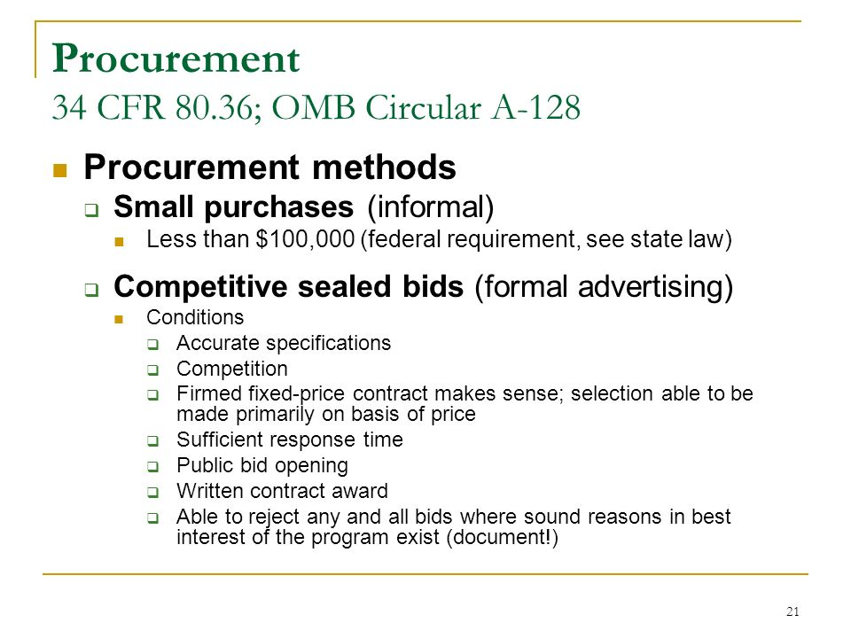 21 Procurement 34 CFR 80.36; OMB Circular A-128 Procurement methods Small purchases (informal) Less than $100,000 (federal requirement, see state law) Competitive sealed bids (formal advertising) Conditions Accurate specifications Competition Firmed fixed-price contract makes sense; selection able to be made primarily on basis of price Sufficient response time Public bid opening Written contract award Able to reject any and all bids where sound reasons in best interest of the program exist (document!)