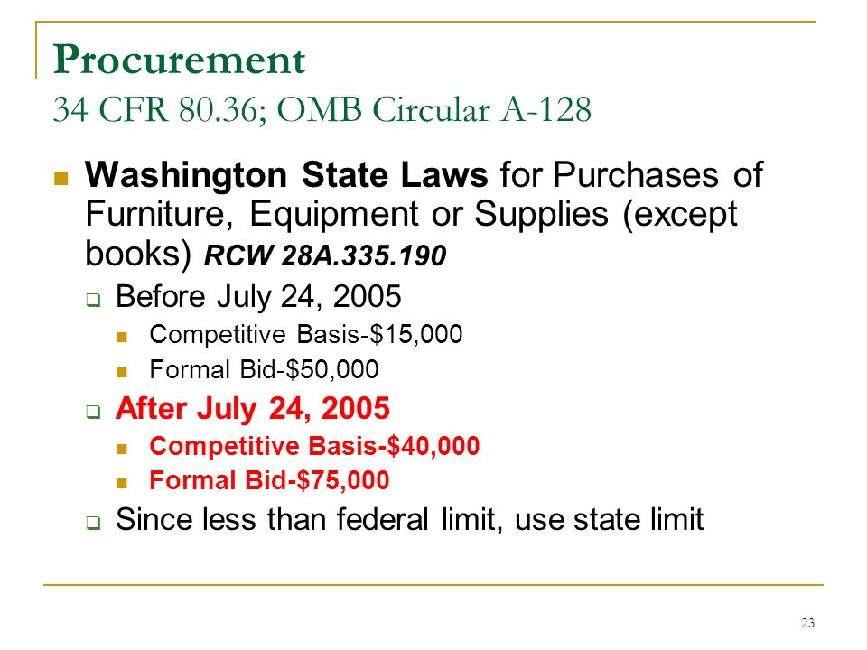 23 Procurement 34 CFR 80.36; OMB Circular A-128 Washington State Laws for Purchases of Furniture, Equipment or Supplies (except books) RCW 28A.335.190 Before July 24, 2005 Competitive Basis-$15,000 Formal Bid-$50,000 After July 24, 2005 Competitive Basis-$40,000 Formal Bid-$75,000 Since less than federal limit, use state limit