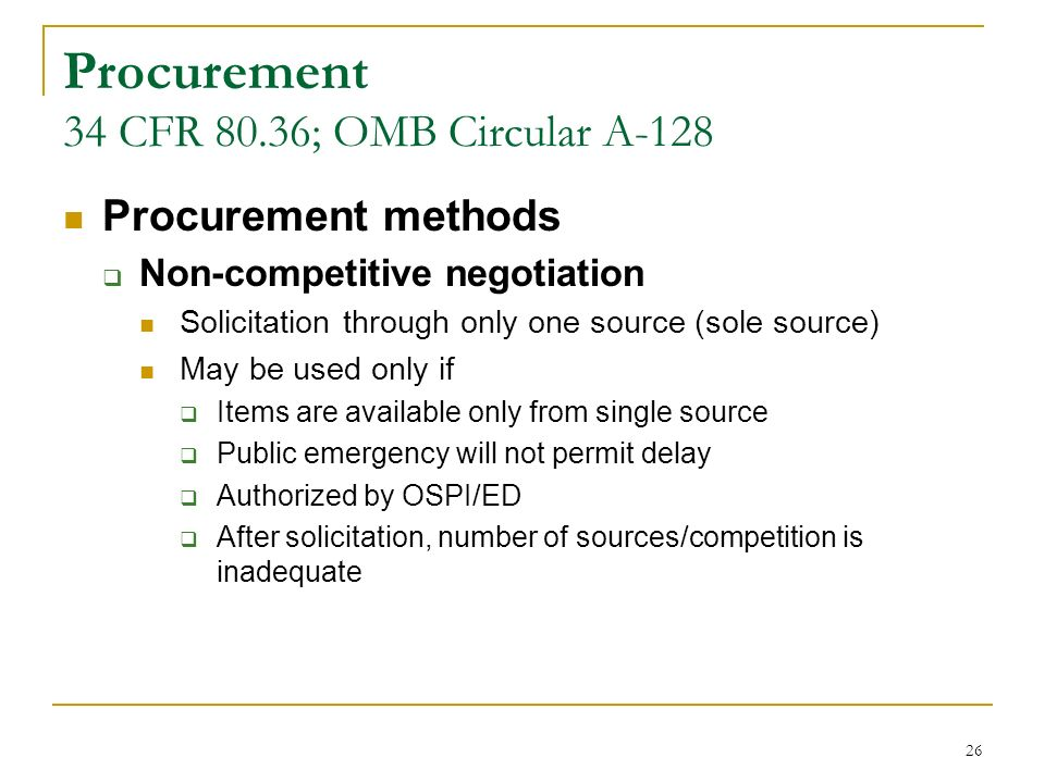 26 Procurement 34 CFR 80.36; OMB Circular A-128 Procurement methods Non-competitive negotiation Solicitation through only one source (sole source) May