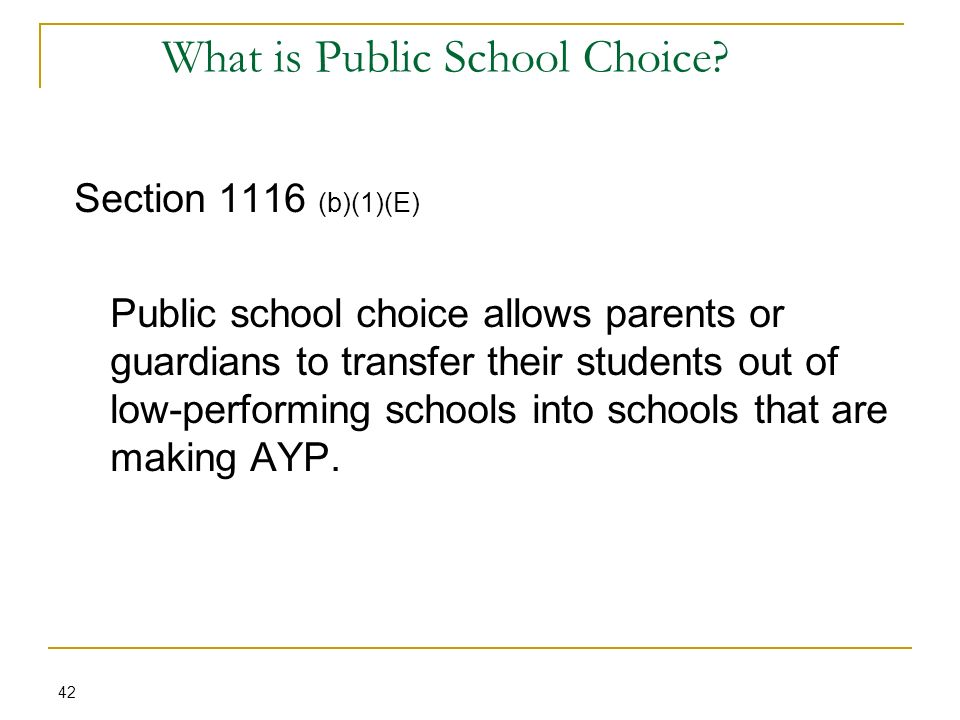 What is Public School Choice? 42 Section 1116 (b)(1)(E) Public school choice allows parents or guardians to transfer their students out of low-perform