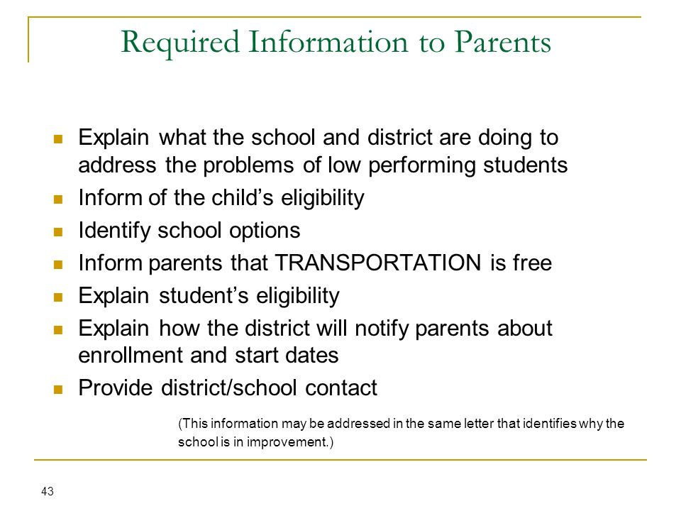 Required Information to Parents 43 Explain what the school and district are doing to address the problems of low performing students Inform of the childs eligibility Identify school options Inform parents that TRANSPORTATION is free Explain students eligibility Explain how the district will notify parents about enrollment and start dates Provide district/school contact (This information may be addressed in the same letter that identifies why the school is in improvement.)