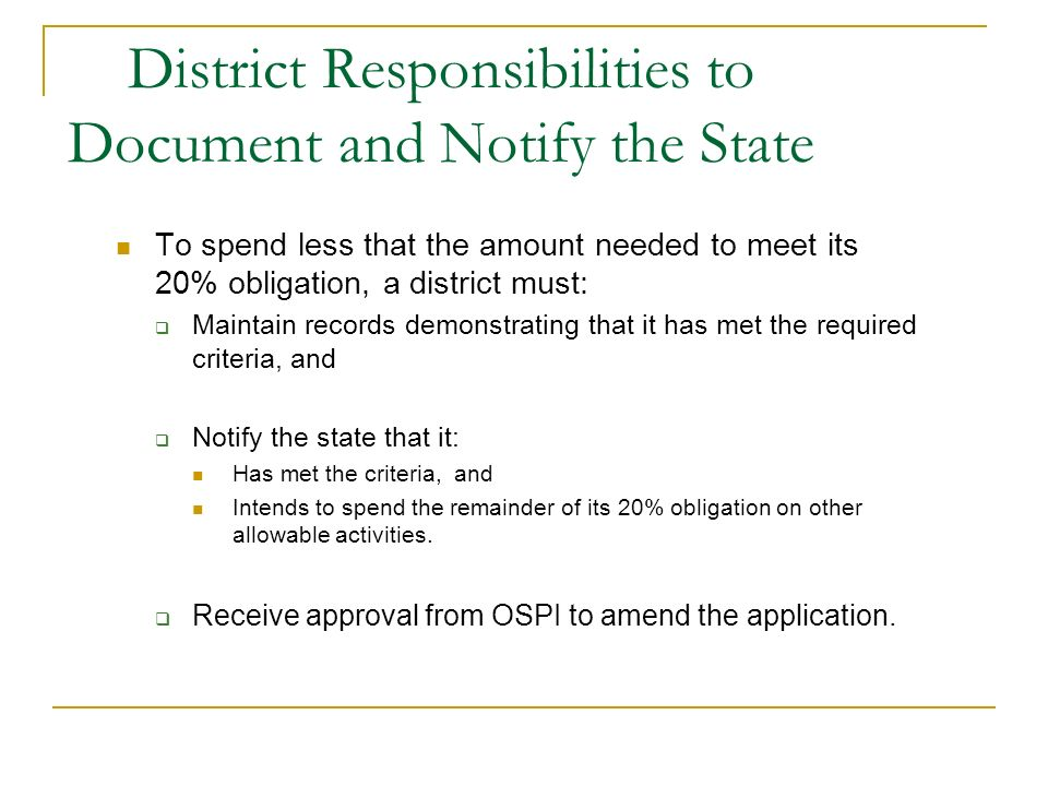 District Responsibilities to Document and Notify the State To spend less that the amount needed to meet its 20% obligation, a district must: Maintain records demonstrating that it has met the required criteria, and Notify the state that it: Has met the criteria, and Intends to spend the remainder of its 20% obligation on other allowable activities.