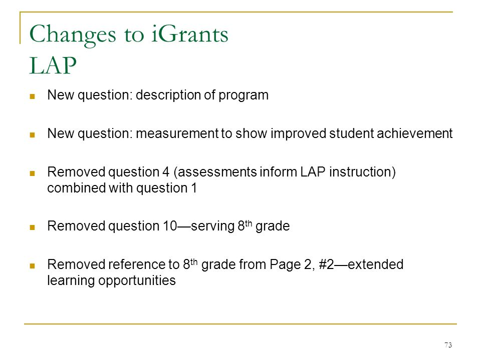 Changes to iGrants LAP New question: description of program New question: measurement to show improved student achievement Removed question 4 (assessments inform LAP instruction) combined with question 1 Removed question 10serving 8 th grade Removed reference to 8 th grade from Page 2, #2extended learning opportunities 73