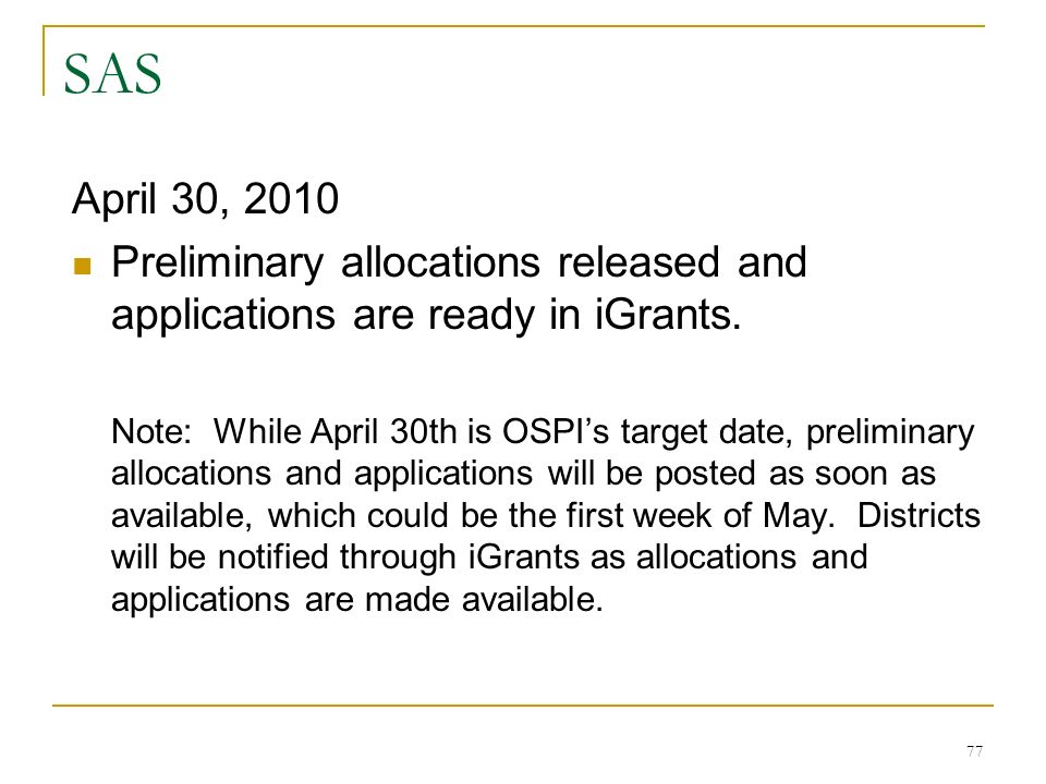 SAS April 30, 2010 Preliminary allocations released and applications are ready in iGrants. Note: While April 30th is OSPIs target date, preliminary al
