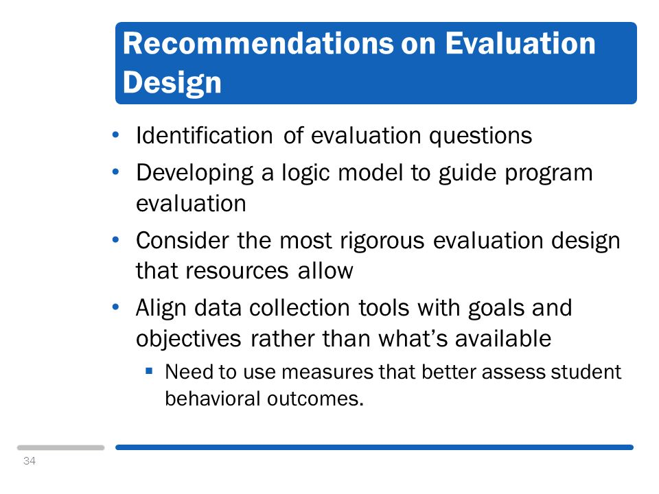 34 Recommendations on Evaluation Design Identification of evaluation questions Developing a logic model to guide program evaluation Consider the most rigorous evaluation design that resources allow Align data collection tools with goals and objectives rather than whats available Need to use measures that better assess student behavioral outcomes.