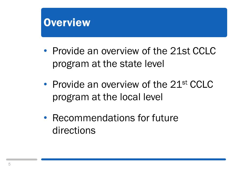5 Overview Provide an overview of the 21st CCLC program at the state level Provide an overview of the 21 st CCLC program at the local level Recommendations for future directions
