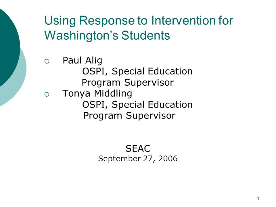1 Using Response to Intervention for Washingtons Students Paul Alig OSPI, Special Education Program Supervisor Tonya Middling OSPI, Special Education
